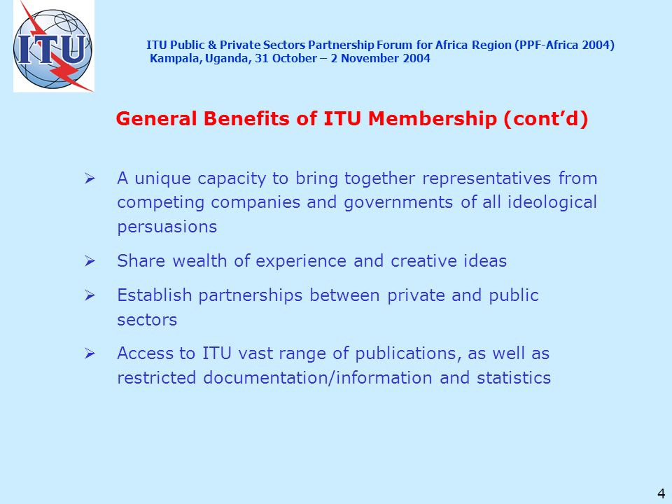4 General Benefits of ITU Membership (contd) A unique capacity to bring together representatives from competing companies and governments of all ideol