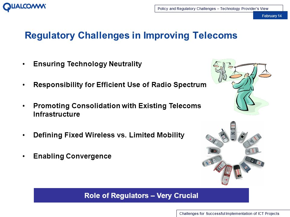 Policy and Regulatory Challenges – Technology Providers View February 14 Challenges for Successful Implementation of ICT Projects Spectrum availability dictates technology choice –Appropriate spectrum enables innovative/different technology selection –Spectrum efficiency and 3G data benefits should be leveraged –Economies of scale should be leveraged No Specification of Technology –Let the Best Business Case Win –Limited Specification of Spectrum Allocation Plans Technology Neutrality Choice of Technologies Enables Cost-Effective Telecoms Access