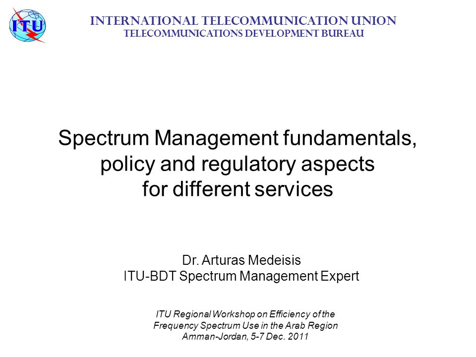 Spectrum Management fundamentals, policy and regulatory aspects for different services International Telecommunication Union Telecommunications Development Bureau ITU Regional Workshop on Efficiency of the Frequency Spectrum Use in the Arab Region Amman-Jordan, 5-7 Dec.