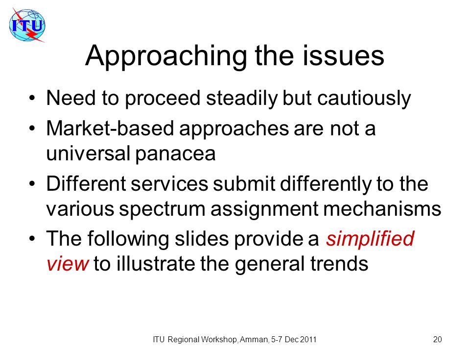 ITU Regional Workshop, Amman, 5-7 Dec 201120 Approaching the issues Need to proceed steadily but cautiously Market-based approaches are not a universal panacea Different services submit differently to the various spectrum assignment mechanisms The following slides provide a simplified view to illustrate the general trends