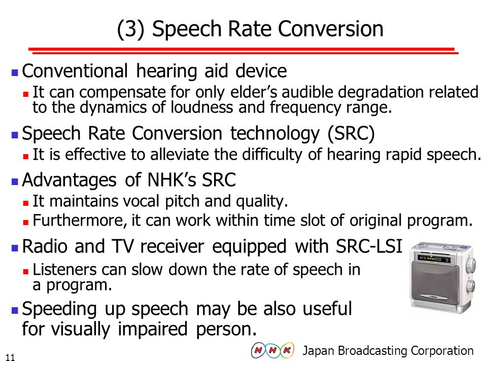 Japan Broadcasting Corporation 10 (2) Audio Description in Japan Rate of NHKs audio description programs in % (drama, informational, entertainment) MICs Guideline It stays at 10% of applicable programs by 2017 Reason; It takes time and labor to make audio description.