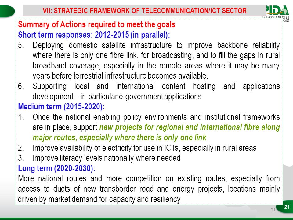 21 Summary of Actions required to meet the goals Short term responses: 2012-2015 (in parallel): 5.Deploying domestic satellite infrastructure to improve backbone reliability where there is only one fibre link, for broadcasting, and to fill the gaps in rural broadband coverage, especially in the remote areas where it may be many years before terrestrial infrastructure becomes available.