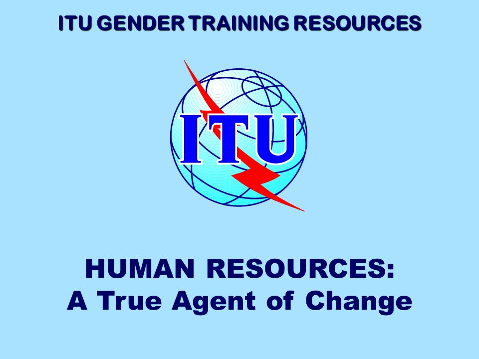 ITU GENDER TRAINING RESOURCES HUMAN RESOURCES: A True Agent of Change