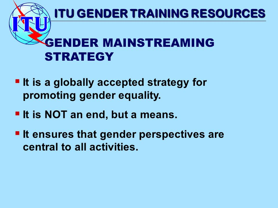 It is a globally accepted strategy for promoting gender equality. It is NOT an end, but a means. It ensures that gender perspectives are central to al