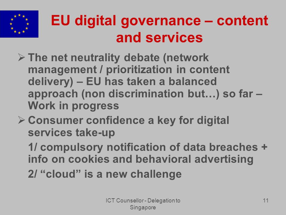 ICT Counsellor - Delegation to Singapore 11 EU digital governance – content and services The net neutrality debate (network management / prioritization in content delivery) – EU has taken a balanced approach (non discrimination but…) so far – Work in progress Consumer confidence a key for digital services take-up 1/ compulsory notification of data breaches + info on cookies and behavioral advertising 2/ cloud is a new challenge