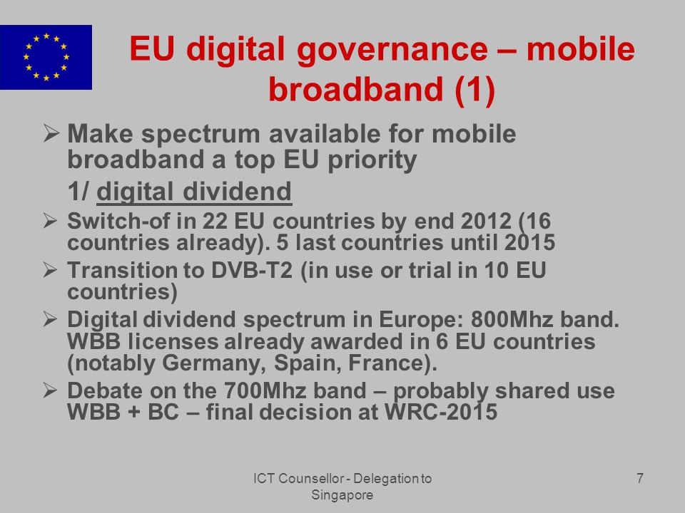 ICT Counsellor - Delegation to Singapore 7 EU digital governance – mobile broadband (1) Make spectrum available for mobile broadband a top EU priority 1/ digital dividend Switch-of in 22 EU countries by end 2012 (16 countries already).