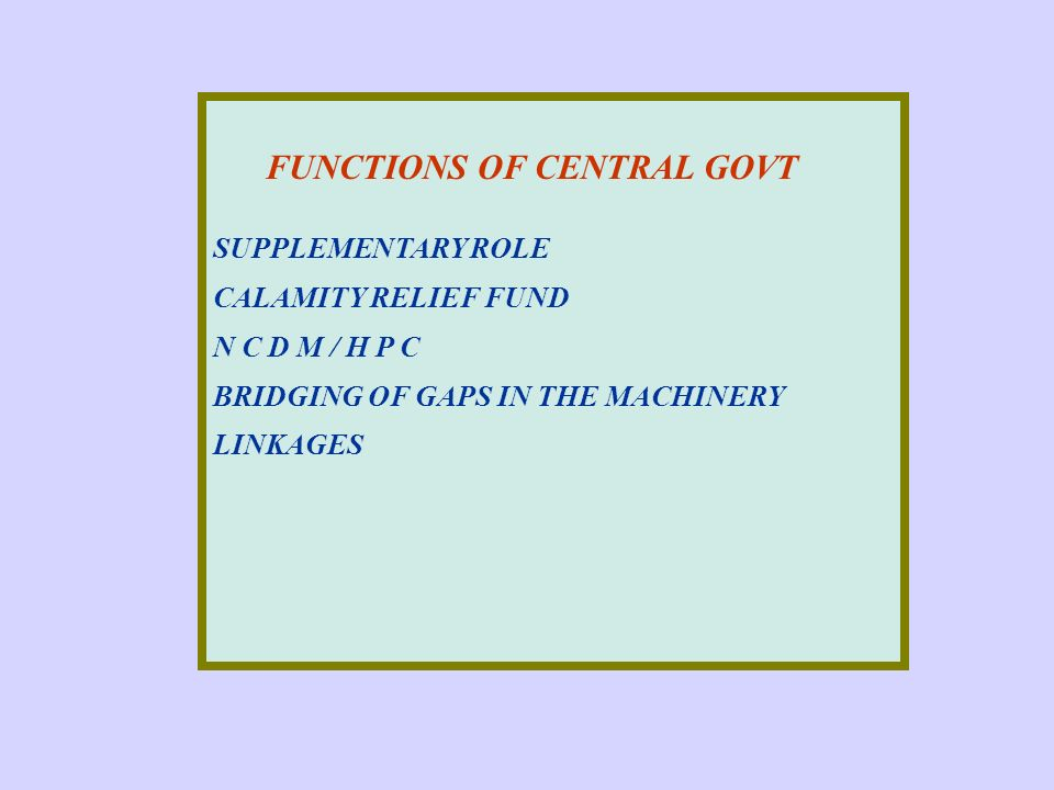 FUNCTIONS OF CENTRAL GOVT SUPPLEMENTARY ROLE CALAMITY RELIEF FUND N C D M / H P C BRIDGING OF GAPS IN THE MACHINERY LINKAGES
