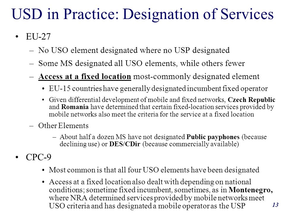 13 USD in Practice: Designation of Services EU-27 –No USO element designated where no USP designated –Some MS designated all USO elements, while others fewer –Access at a fixed location most-commonly designated element EU-15 countries have generally designated incumbent fixed operator Given differential development of mobile and fixed networks, Czech Republic and Romania have determined that certain fixed-location services provided by mobile networks also meet the criteria for the service at a fixed location –Other Elements –About half a dozen MS have not designated Public payphones (because declining use) or DES/CDir (because commercially available) CPC-9 Most common is that all four USO elements have been designated Access at a fixed location also dealt with depending on national conditions; sometime fixed incumbent, sometimes, as in Montenegro, where NRA determined services provided by mobile networks meet USO criteria and has designated a mobile operator as the USP