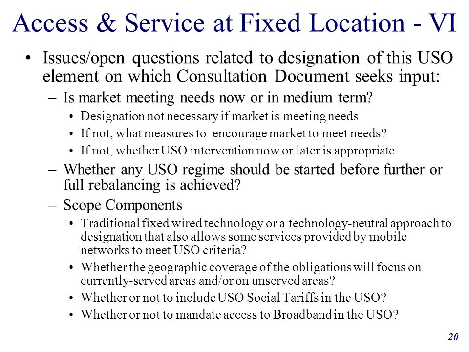 20 Access & Service at Fixed Location - VI Issues/open questions related to designation of this USO element on which Consultation Document seeks input: –Is market meeting needs now or in medium term.