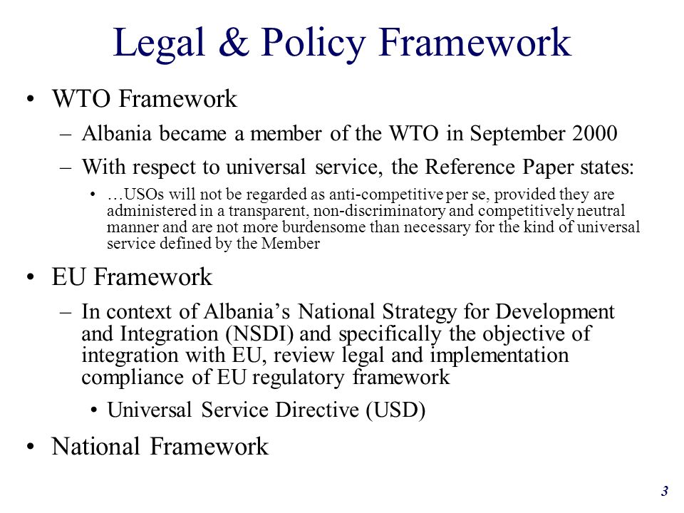 3 Legal & Policy Framework WTO Framework –Albania became a member of the WTO in September 2000 –With respect to universal service, the Reference Paper states: …USOs will not be regarded as anti-competitive per se, provided they are administered in a transparent, non-discriminatory and competitively neutral manner and are not more burdensome than necessary for the kind of universal service defined by the Member EU Framework –In context of Albanias National Strategy for Development and Integration (NSDI) and specifically the objective of integration with EU, review legal and implementation compliance of EU regulatory framework Universal Service Directive (USD) National Framework