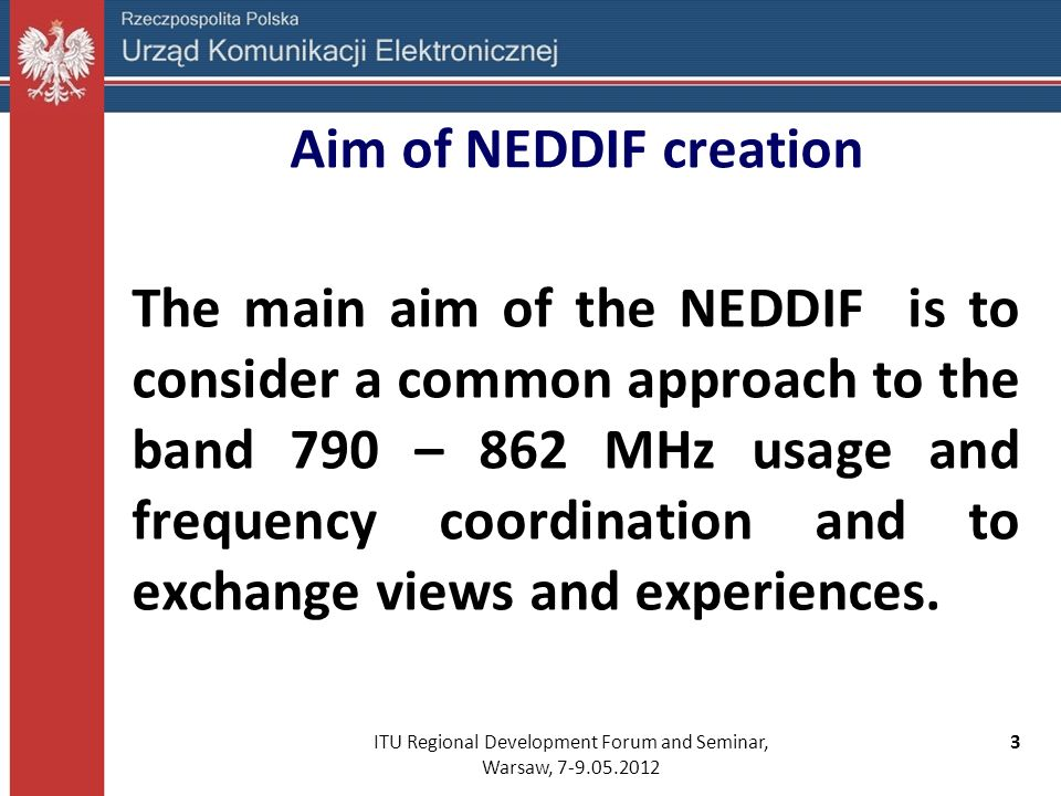 ITU Regional Development Forum and Seminar, Warsaw, 7-9.05.2012 3 Aim of NEDDIF creation The main aim of the NEDDIF is to consider a common approach t