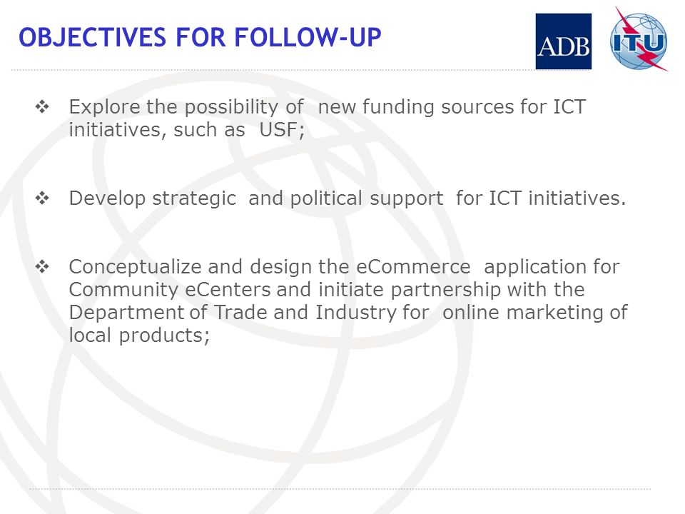 OBJECTIVES FOR FOLLOW-UP Explore the possibility of new funding sources for ICT initiatives, such as USF; Develop strategic and political support for ICT initiatives.