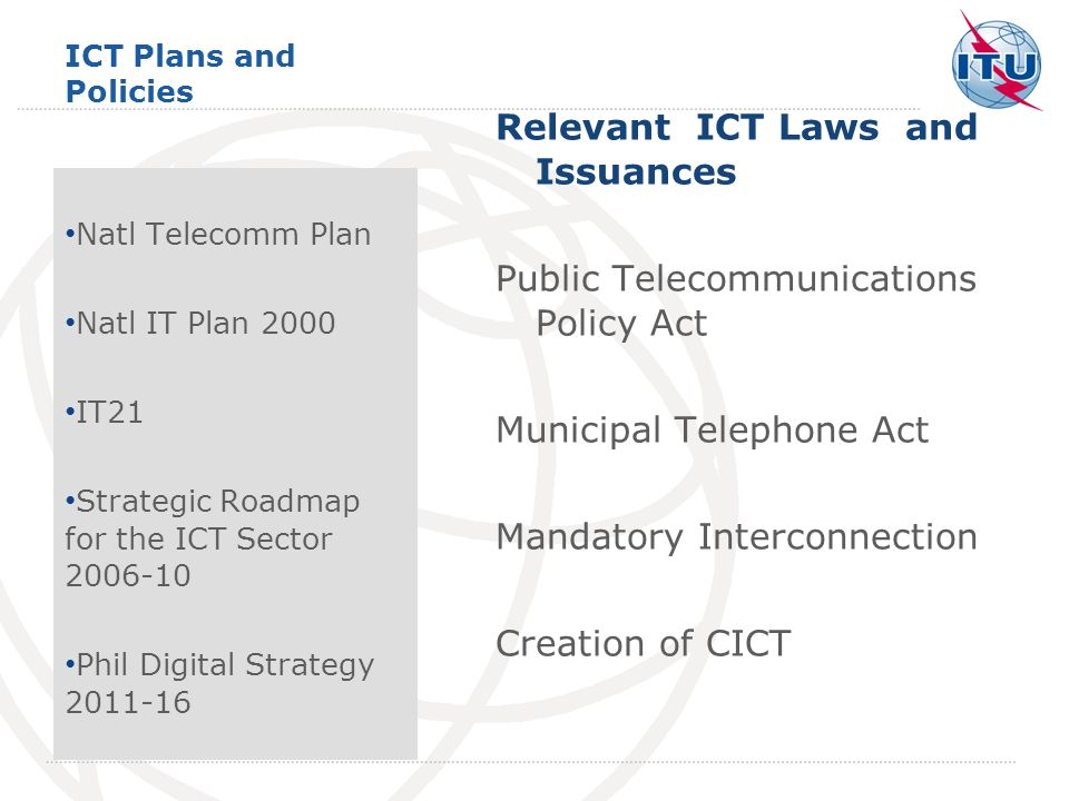 ICT Plans and Policies Relevant ICT Laws and Issuances Public Telecommunications Policy Act Municipal Telephone Act Mandatory Interconnection Creation of CICT Natl Telecomm Plan Natl IT Plan 2000 IT21 Strategic Roadmap for the ICT Sector 2006-10 Phil Digital Strategy 2011-16