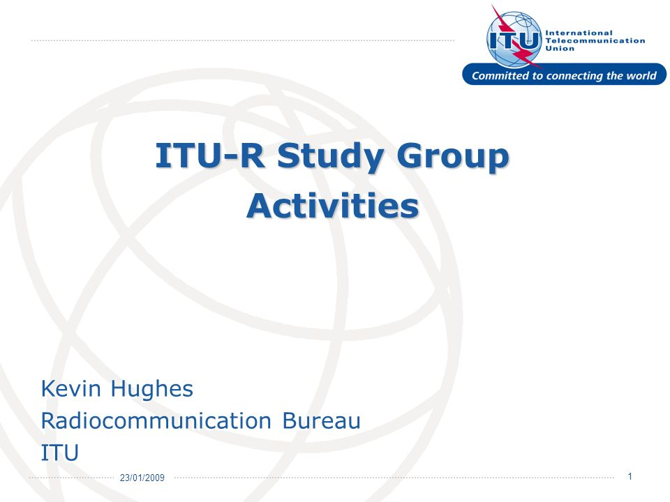 23/01/2009 2 Objectives of ITU-R Study Groups Structure of Study Groups Radiocommunication Assembly Scope of Study Groups CPM - Conference (WRC) process ITU-R Recommendations, Reports and Handbooks Presentation