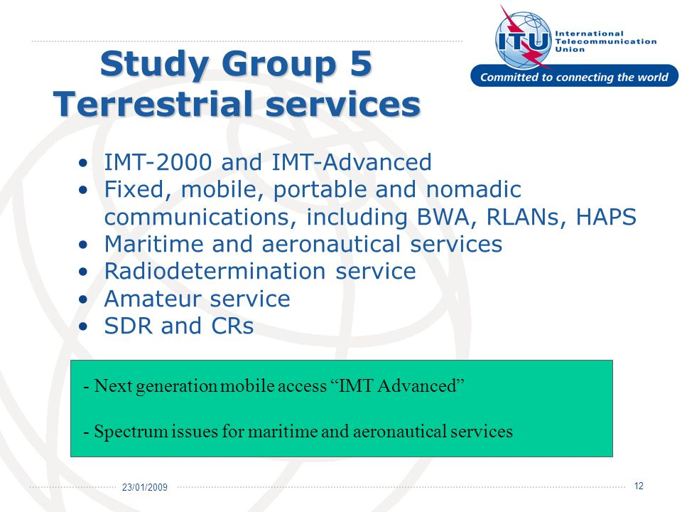 23/01/ Study Group 5 Terrestrial services IMT-2000 and IMT-Advanced Fixed, mobile, portable and nomadic communications, including BWA, RLANs, HAPS Maritime and aeronautical services Radiodetermination service Amateur service SDR and CRs - Next generation mobile access IMT Advanced - Spectrum issues for maritime and aeronautical services