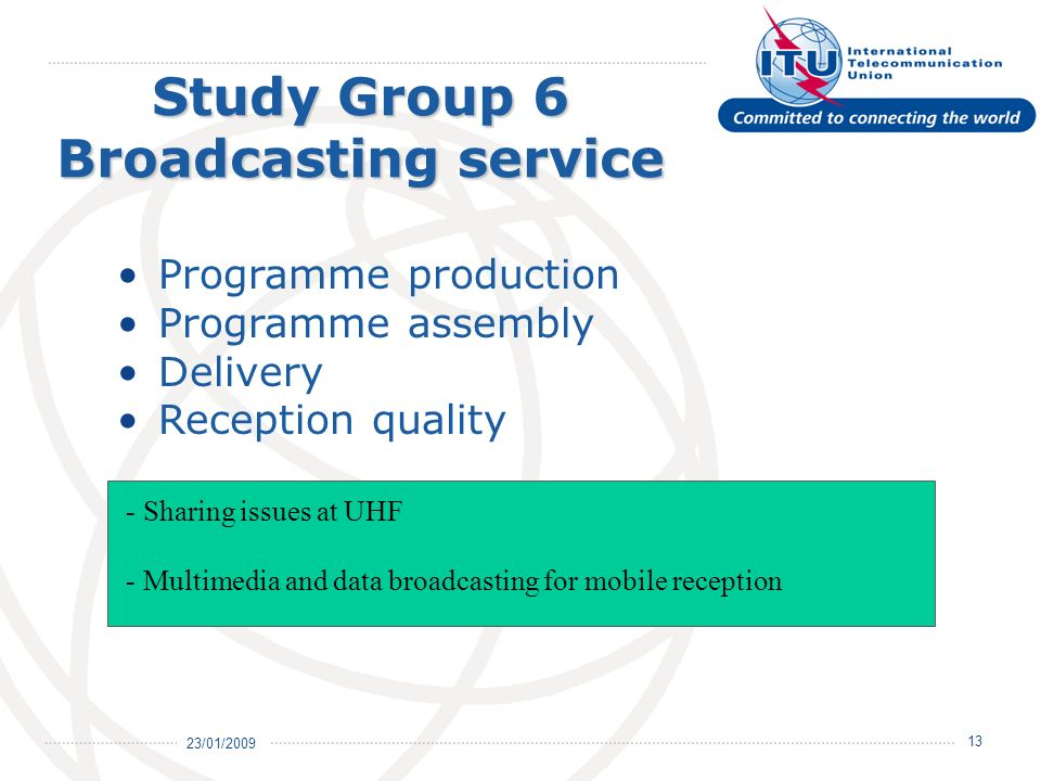 23/01/ Study Group 6 Broadcasting service Programme production Programme assembly Delivery Reception quality - Sharing issues at UHF - Multimedia and data broadcasting for mobile reception