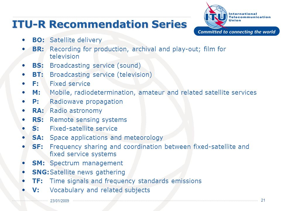 23/01/ ITU-R Recommendation Series BO:Satellite delivery BR:Recording for production, archival and play-out; film for television BS:Broadcasting service (sound) BT:Broadcasting service (television) F:Fixed service M:Mobile, radiodetermination, amateur and related satellite services P: Radiowave propagation RA:Radio astronomy RS: Remote sensing systems S: Fixed-satellite service SA: Space applications and meteorology SF: Frequency sharing and coordination between fixed-satellite and fixed service systems SM: Spectrum management SNG:Satellite news gathering TF: Time signals and frequency standards emissions V: Vocabulary and related subjects