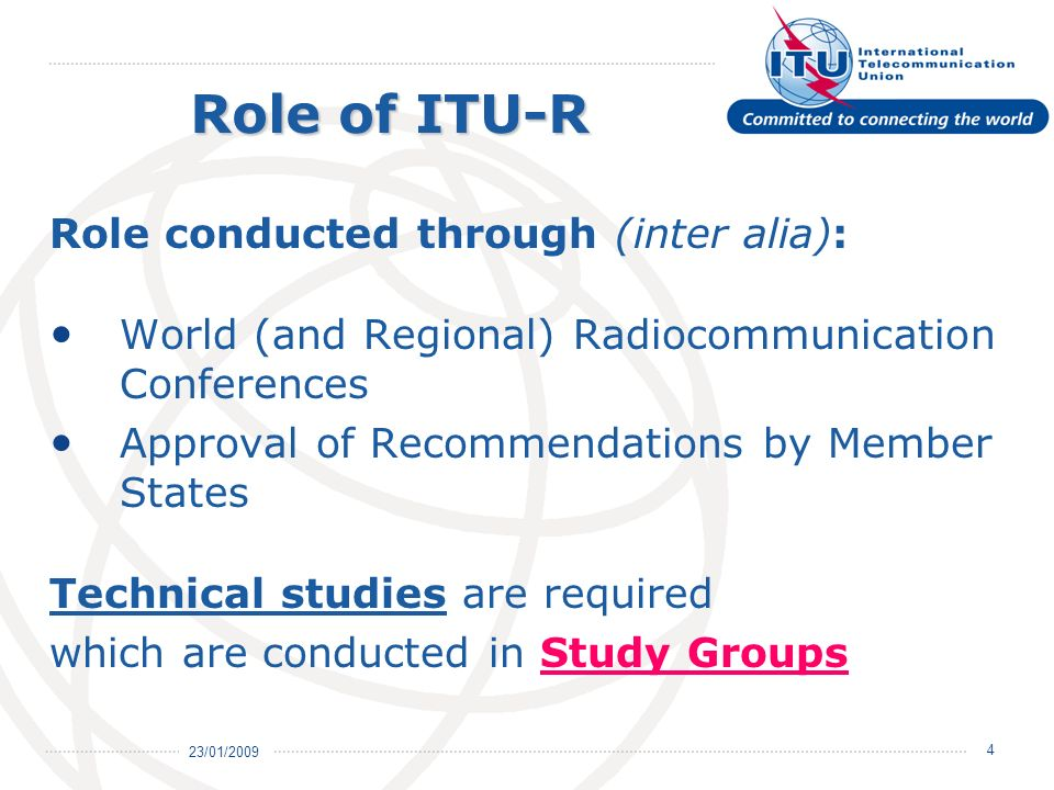 23/01/ Role conducted through (inter alia): World (and Regional) Radiocommunication Conferences Approval of Recommendations by Member States Technical studies are required which are conducted in Study Groups Role of ITU-R