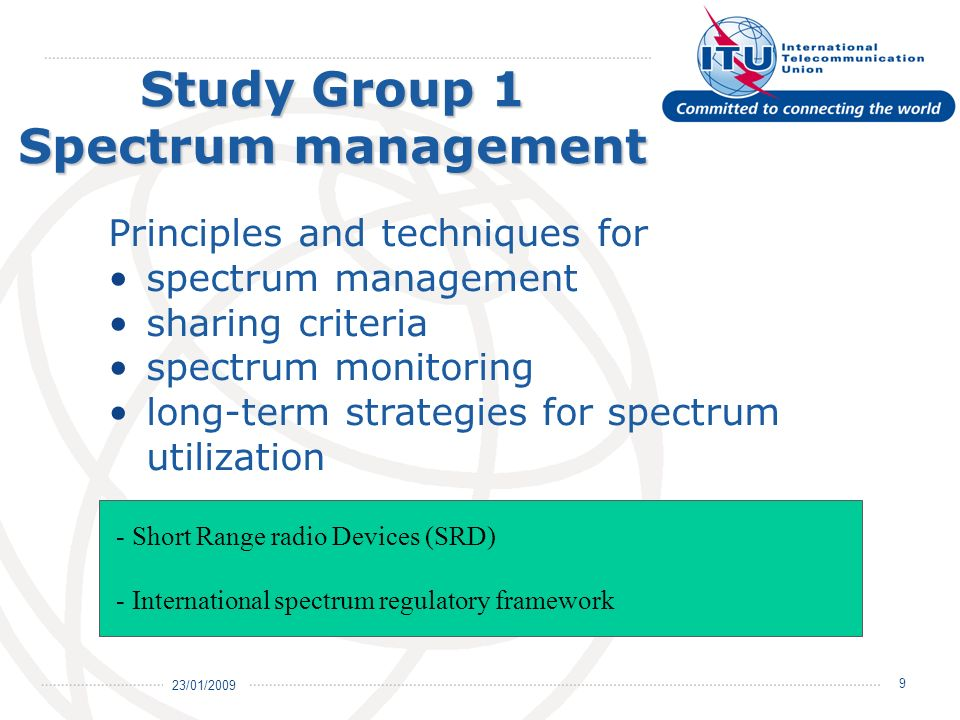 23/01/ Study Group 1 Spectrum management Principles and techniques for spectrum management sharing criteria spectrum monitoring long-term strategies for spectrum utilization - Short Range radio Devices (SRD) - International spectrum regulatory framework