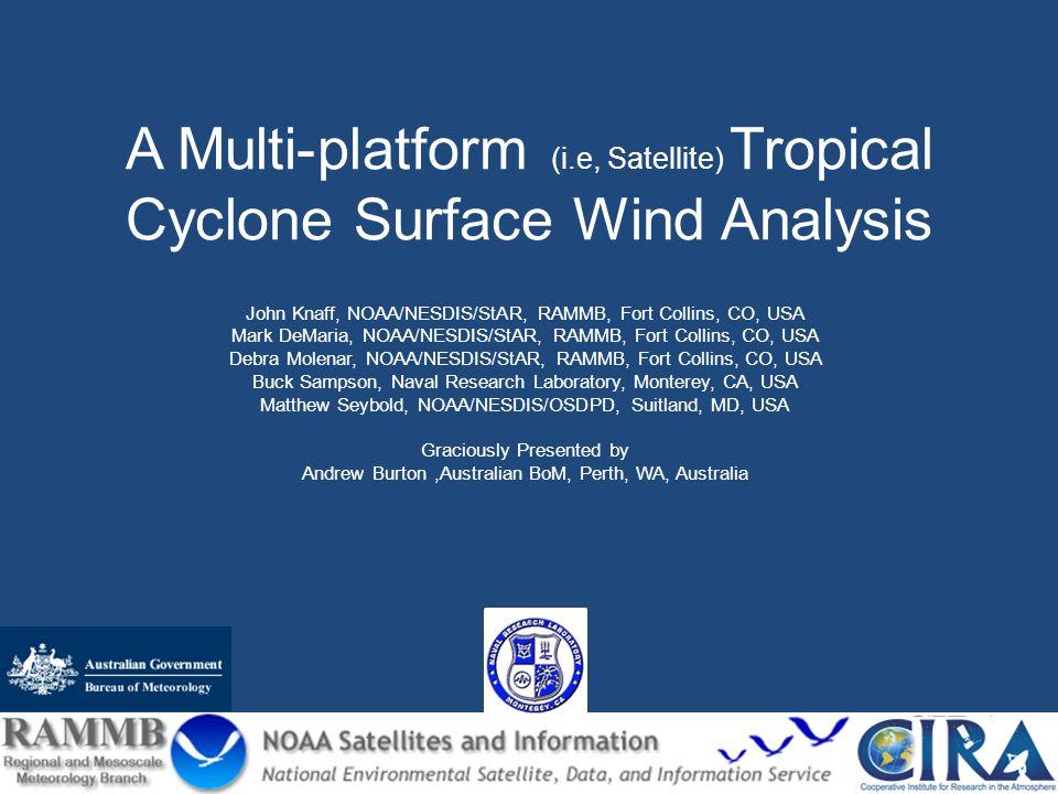 A Multi-platform (i.e, Satellite) Tropical Cyclone Surface Wind Analysis John Knaff, NOAA/NESDIS/StAR, RAMMB, Fort Collins, CO, USA Mark DeMaria, NOAA/NESDIS/StAR, RAMMB, Fort Collins, CO, USA Debra Molenar, NOAA/NESDIS/StAR, RAMMB, Fort Collins, CO, USA Buck Sampson, Naval Research Laboratory, Monterey, CA, USA Matthew Seybold, NOAA/NESDIS/OSDPD, Suitland, MD, USA Graciously Presented by Andrew Burton,Australian BoM, Perth, WA, Australia