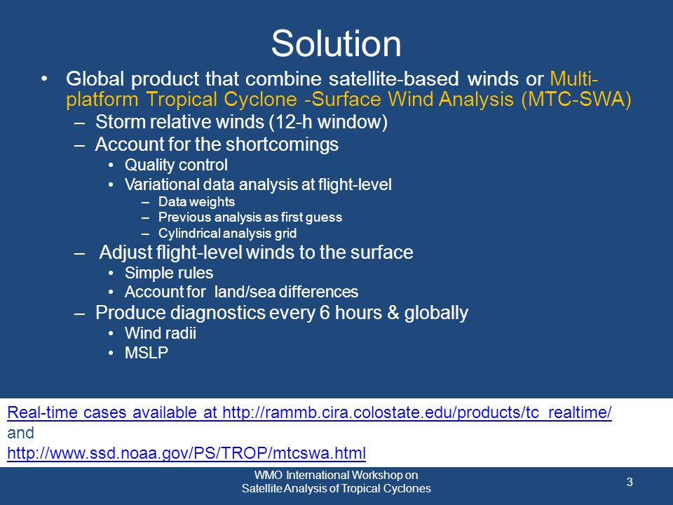 Solution Global product that combine satellite-based winds or Multi- platform Tropical Cyclone -Surface Wind Analysis (MTC-SWA) –Storm relative winds (12-h window) –Account for the shortcomings Quality control Variational data analysis at flight-level –Data weights –Previous analysis as first guess –Cylindrical analysis grid – Adjust flight-level winds to the surface Simple rules Account for land/sea differences –Produce diagnostics every 6 hours & globally Wind radii MSLP 3 Real-time cases available at http://rammb.cira.colostate.edu/products/tc_realtime/ and http://www.ssd.noaa.gov/PS/TROP/mtcswa.html WMO International Workshop on Satellite Analysis of Tropical Cyclones