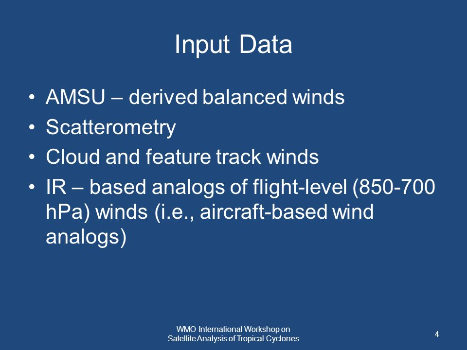 Input Data AMSU – derived balanced winds Scatterometry Cloud and feature track winds IR – based analogs of flight-level (850-700 hPa) winds (i.e., aircraft-based wind analogs) 4 WMO International Workshop on Satellite Analysis of Tropical Cyclones