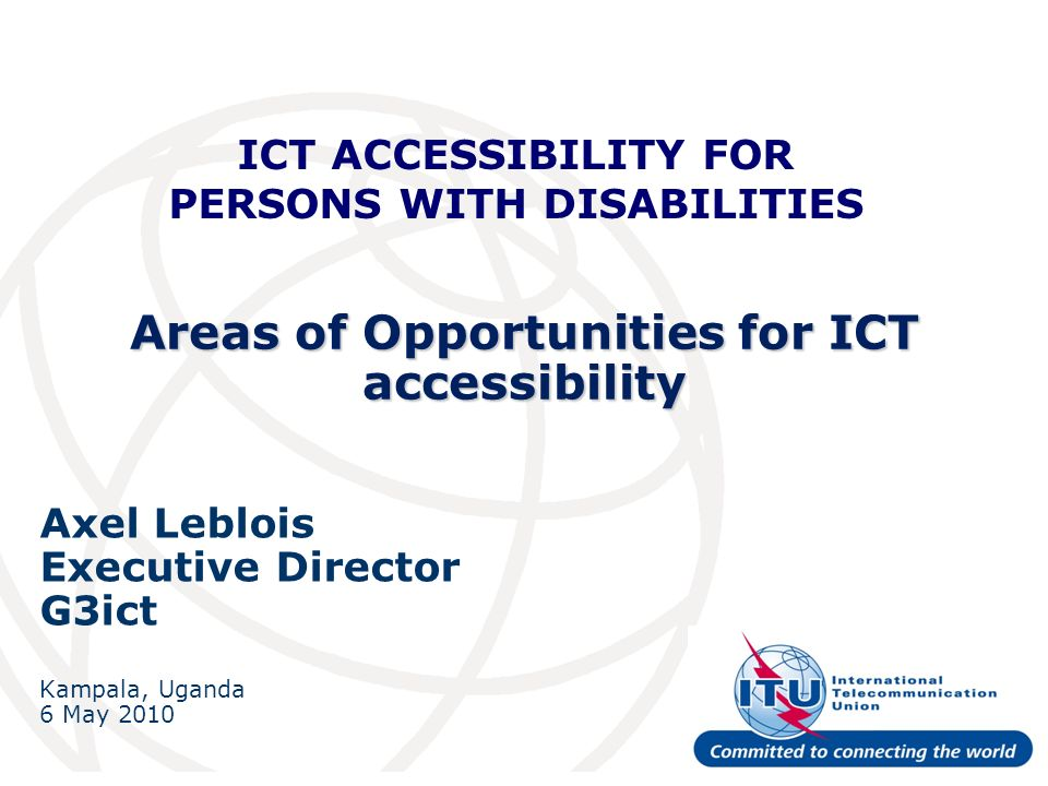 Areas of Opportunities for ICT accessibility Axel Leblois Executive Director G3ict Kampala, Uganda 6 May 2010 ICT ACCESSIBILITY FOR PERSONS WITH DISABILITIES