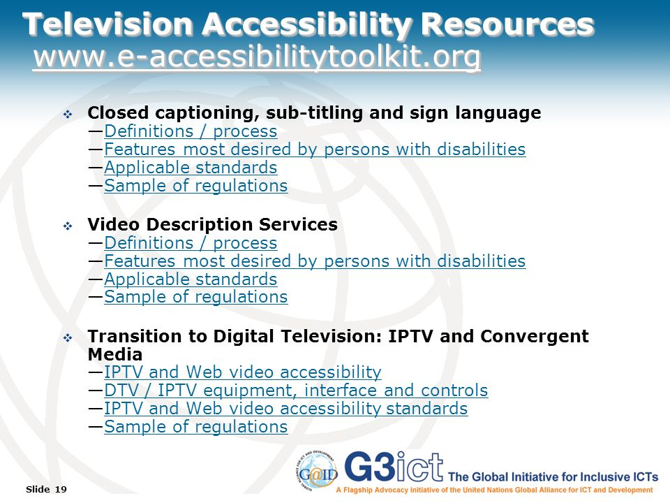 Slide 19 Television Accessibility Resources www.e-accessibilitytoolkit.org Closed captioning, sub-titling and sign languageDefinitions / processFeatures most desired by persons with disabilitiesApplicable standardsSample of regulationsDefinitions / processFeatures most desired by persons with disabilitiesApplicable standardsSample of regulations Video Description ServicesDefinitions / processFeatures most desired by persons with disabilitiesApplicable standardsSample of regulationsDefinitions / processFeatures most desired by persons with disabilitiesApplicable standardsSample of regulations Transition to Digital Television: IPTV and Convergent MediaIPTV and Web video accessibilityDTV / IPTV equipment, interface and controlsIPTV and Web video accessibility standardsSample of regulationsIPTV and Web video accessibilityDTV / IPTV equipment, interface and controlsIPTV and Web video accessibility standardsSample of regulations