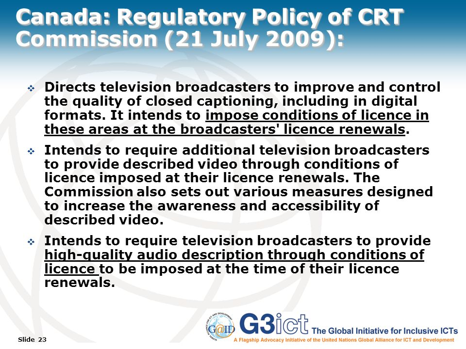 Slide 23 Canada: Regulatory Policy of CRT Commission (21 July 2009): Directs television broadcasters to improve and control the quality of closed captioning, including in digital formats.