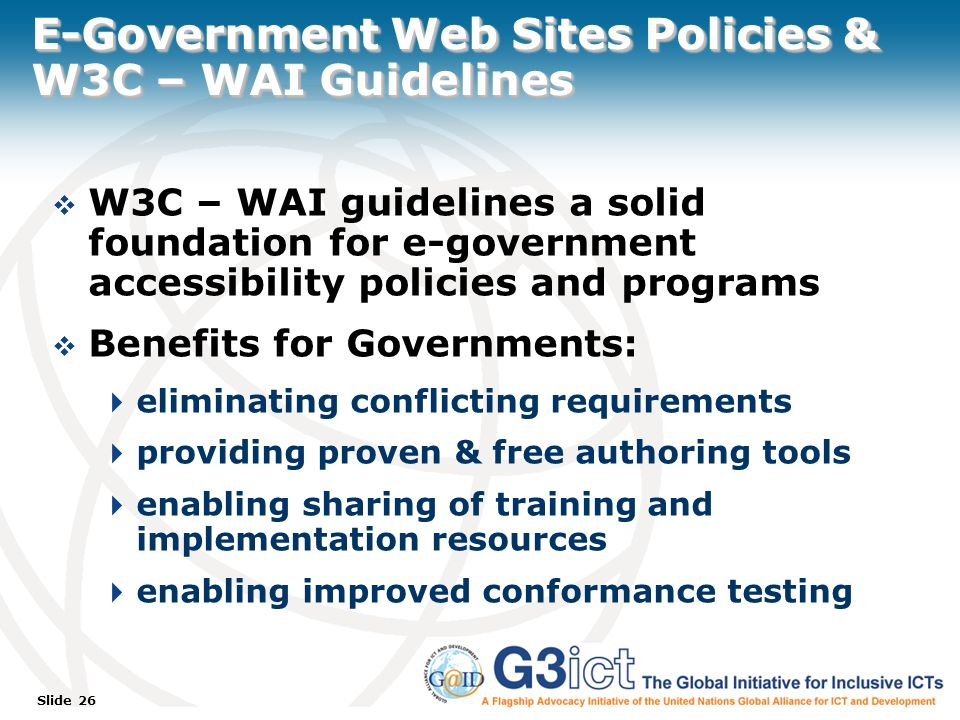 Slide 26 E-Government Web Sites Policies & W3C – WAI Guidelines W3C – WAI guidelines a solid foundation for e-government accessibility policies and programs Benefits for Governments: eliminating conflicting requirements providing proven & free authoring tools enabling sharing of training and implementation resources enabling improved conformance testing