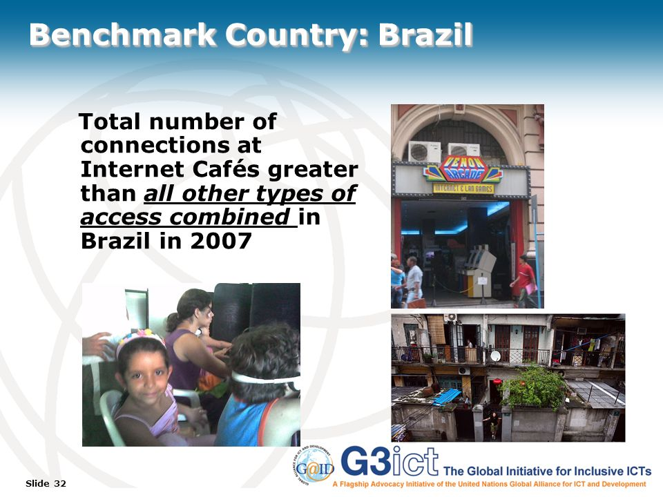 Slide 32 Benchmark Country: Brazil Total number of connections at Internet Cafés greater than all other types of access combined in Brazil in 2007