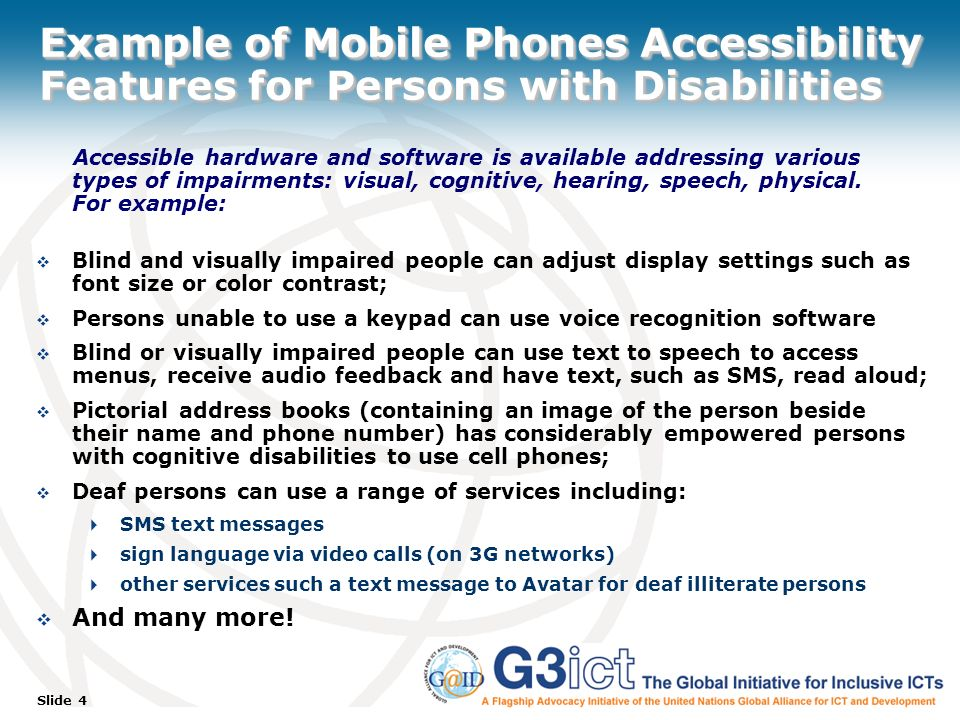 Slide 4 Example of Mobile Phones Accessibility Features for Persons with Disabilities Accessible hardware and software is available addressing various types of impairments: visual, cognitive, hearing, speech, physical.