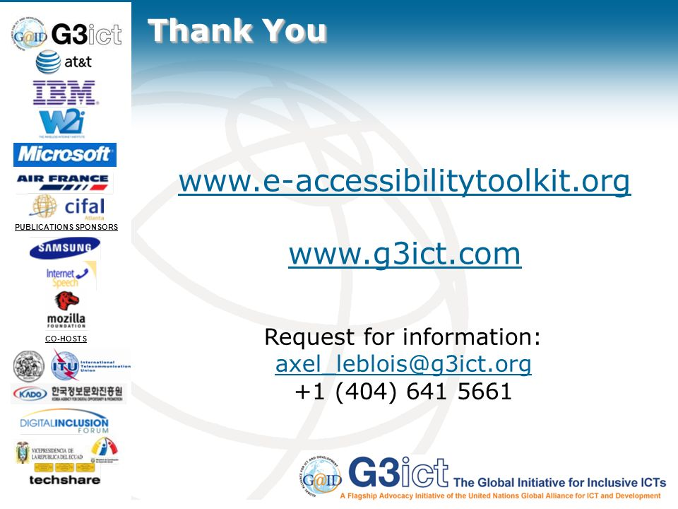 Slide 40 PUBLICATIONS SPONSORS CO-HOSTS Thank You www.e-accessibilitytoolkit.org www.g3ict.com Request for information: axel_leblois@g3ict.org +1 (404) 641 5661