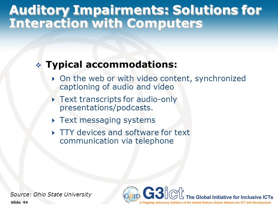 Slide 44 Auditory Impairments: Solutions for Interaction with Computers Typical accommodations: On the web or with video content, synchronized captioning of audio and video Text transcripts for audio-only presentations/podcasts.