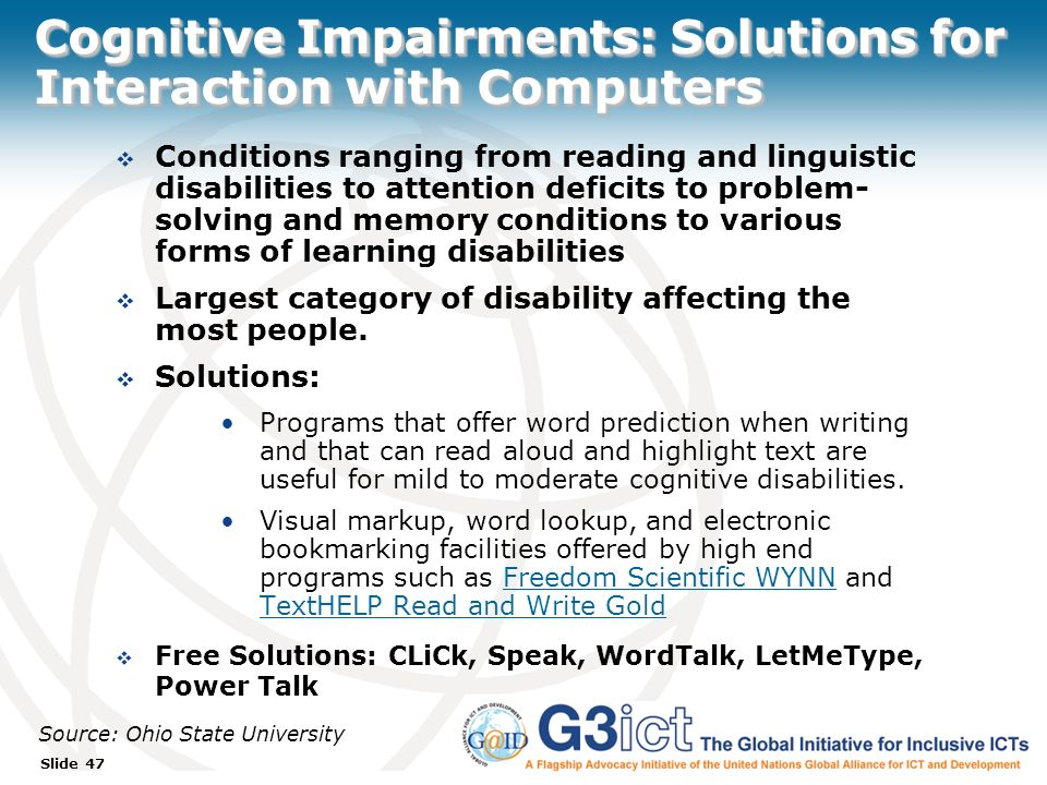 Slide 47 Cognitive Impairments: Solutions for Interaction with Computers Conditions ranging from reading and linguistic disabilities to attention deficits to problem- solving and memory conditions to various forms of learning disabilities Largest category of disability affecting the most people.