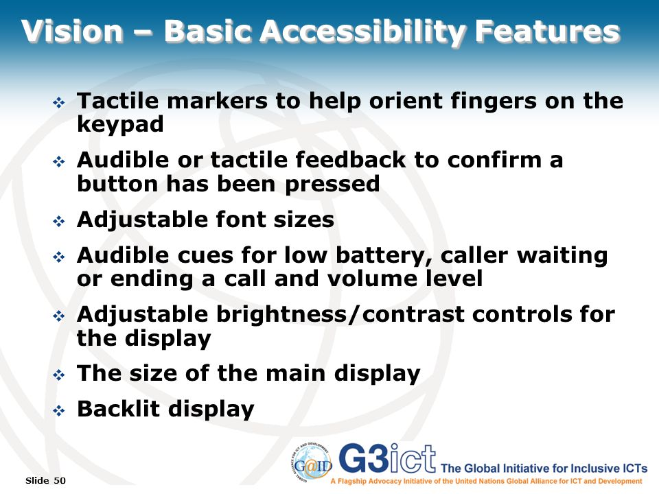 Slide 50 Vision – Basic Accessibility Features Tactile markers to help orient fingers on the keypad Audible or tactile feedback to confirm a button has been pressed Adjustable font sizes Audible cues for low battery, caller waiting or ending a call and volume level Adjustable brightness/contrast controls for the display The size of the main display Backlit display