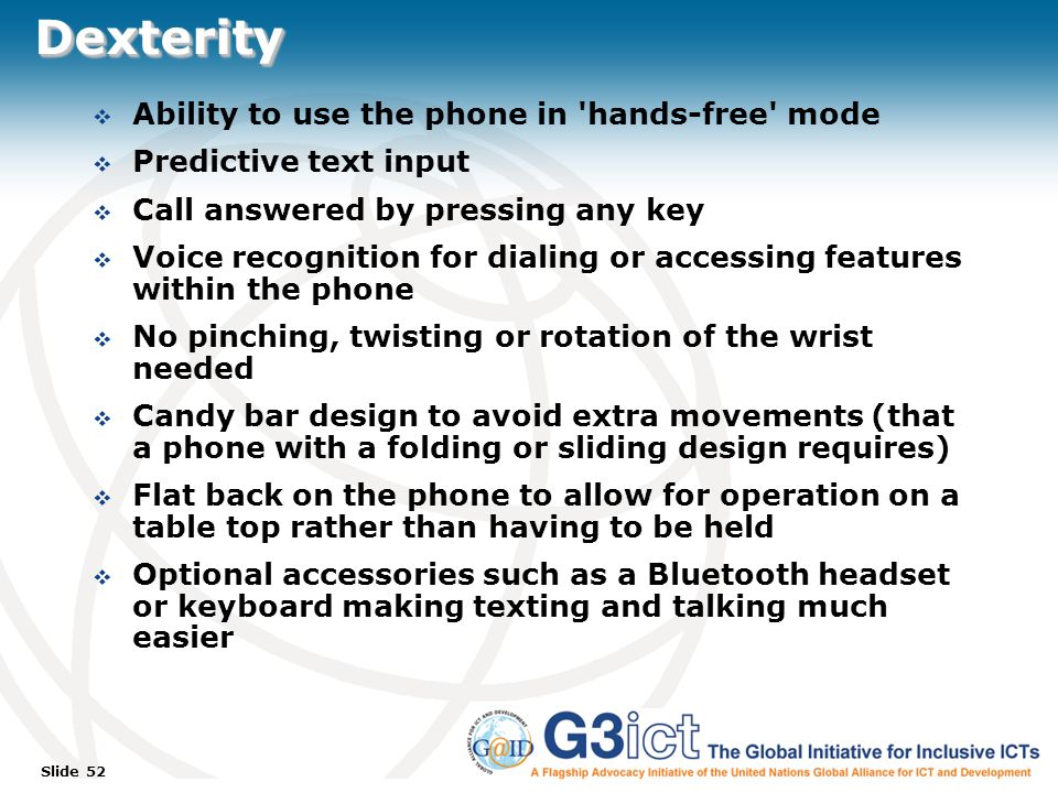 Slide 52 DexterityDexterity Ability to use the phone in hands-free mode Predictive text input Call answered by pressing any key Voice recognition for dialing or accessing features within the phone No pinching, twisting or rotation of the wrist needed Candy bar design to avoid extra movements (that a phone with a folding or sliding design requires) Flat back on the phone to allow for operation on a table top rather than having to be held Optional accessories such as a Bluetooth headset or keyboard making texting and talking much easier