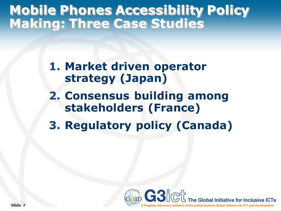 Slide 7 Mobile Phones Accessibility Policy Making: Three Case Studies 1.Market driven operator strategy (Japan) 2.Consensus building among stakeholders (France) 3.Regulatory policy (Canada)