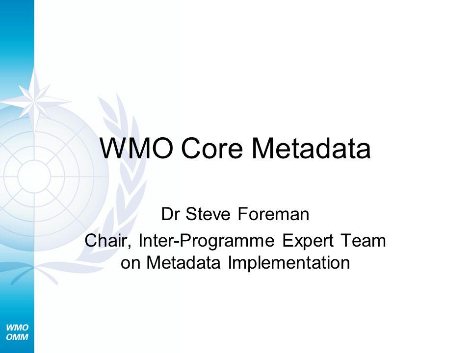 WMO Core Metadata Dr Steve Foreman Chair, Inter-Programme Expert Team on Metadata Implementation