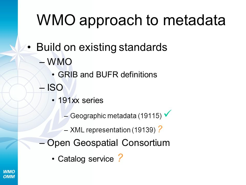 WMO approach to metadata Build on existing standards –WMO GRIB and BUFR definitions –ISO 191xx series –Geographic metadata (19115) –XML representation