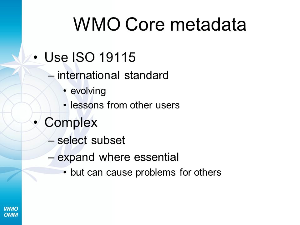 WMO Core metadata Use ISO 19115 –international standard evolving lessons from other users Complex –select subset –expand where essential but can cause problems for others