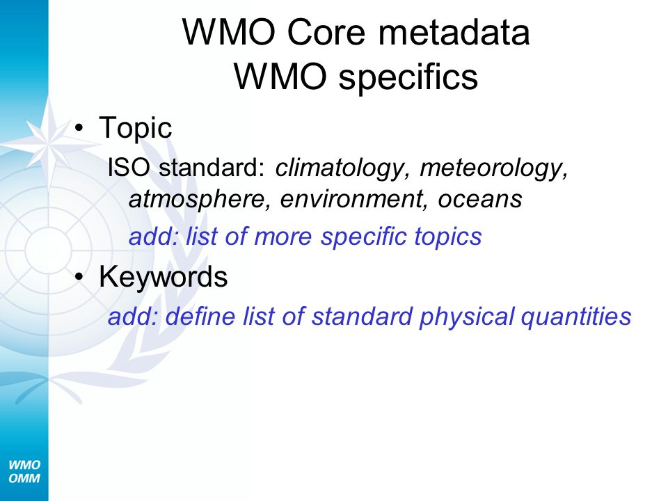 WMO Core metadata WMO specifics Topic ISO standard: climatology, meteorology, atmosphere, environment, oceans add: list of more specific topics Keywords add: define list of standard physical quantities