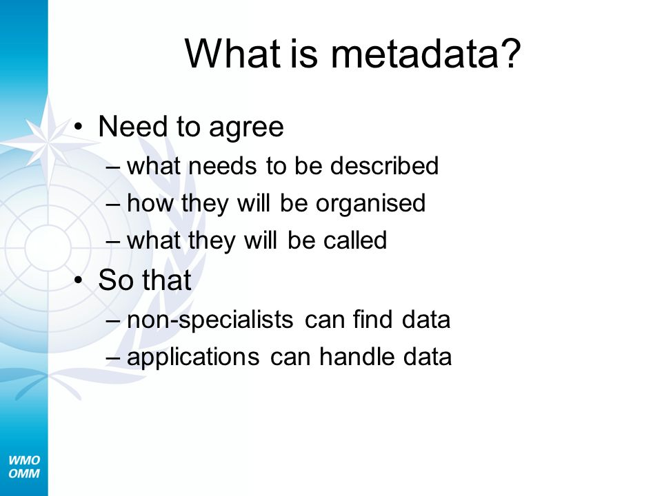What is metadata? Need to agree –what needs to be described –how they will be organised –what they will be called So that –non-specialists can find da