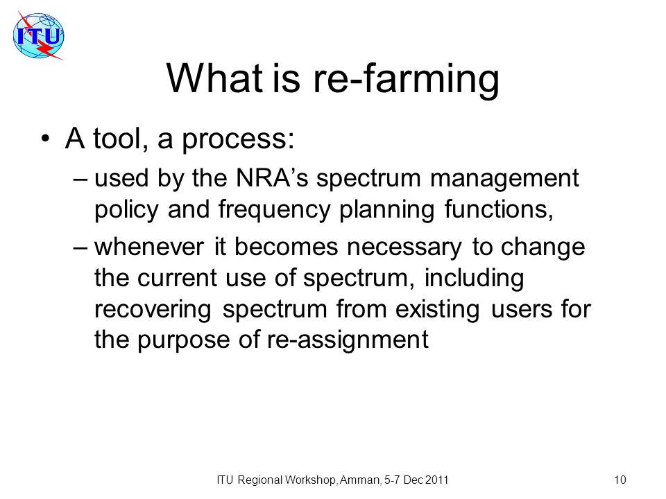 ITU Regional Workshop, Amman, 5-7 Dec 201110 What is re-farming A tool, a process: –used by the NRAs spectrum management policy and frequency planning