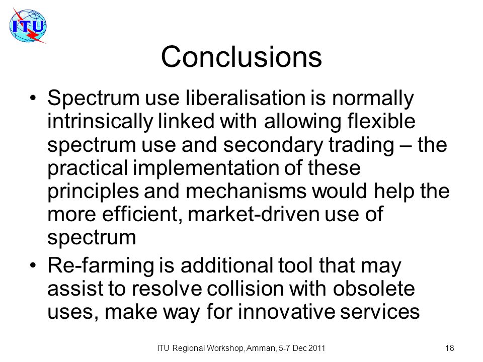 ITU Regional Workshop, Amman, 5-7 Dec 201118 Conclusions Spectrum use liberalisation is normally intrinsically linked with allowing flexible spectrum