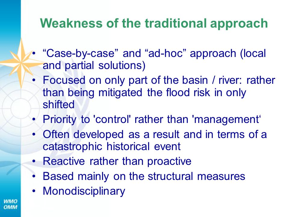 Weakness of the traditional approach Case-by-case and ad-hoc approach (local and partial solutions) Focused on only part of the basin / river: rather than being mitigated the flood risk in only shifted Priority to control rather than management Often developed as a result and in terms of a catastrophic historical event Reactive rather than proactive Based mainly on the structural measures Monodisciplinary