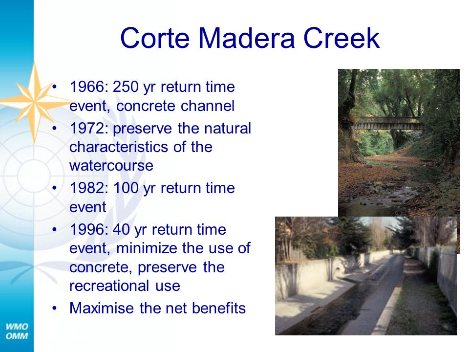 Corte Madera Creek 1966: 250 yr return time event, concrete channel 1972: preserve the natural characteristics of the watercourse 1982: 100 yr return time event 1996: 40 yr return time event, minimize the use of concrete, preserve the recreational use Maximise the net benefits