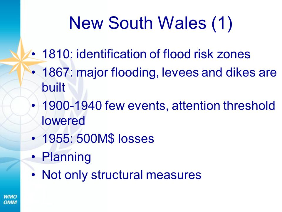 New South Wales (1) 1810: identification of flood risk zones 1867: major flooding, levees and dikes are built 1900-1940 few events, attention threshold lowered 1955: 500M$ losses Planning Not only structural measures