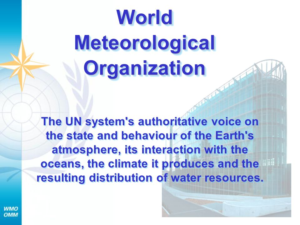WorldMeteorologicalOrganizationWorldMeteorologicalOrganization The UN system s authoritative voice on the state and behaviour of the Earth s atmosphere, its interaction with the oceans, the climate it produces and the resulting distribution of water resources.