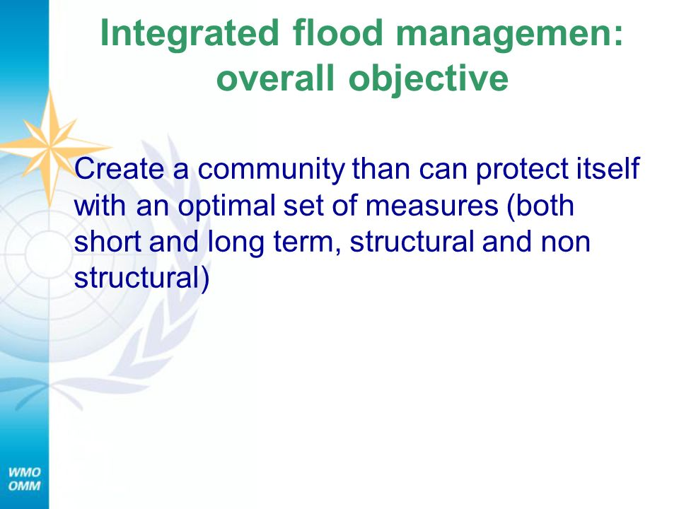 Integrated flood managemen: overall objective Create a community than can protect itself with an optimal set of measures (both short and long term, structural and non structural)